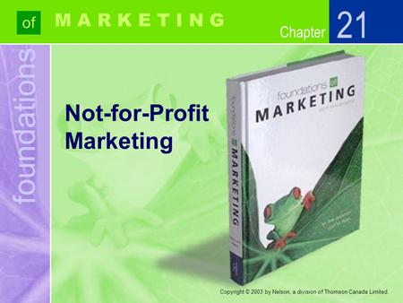 Foundations of Chapter M A R K E T I N G Copyright © 2003 by Nelson, a division of Thomson Canada Limited. Not-for-Profit Marketing 21.