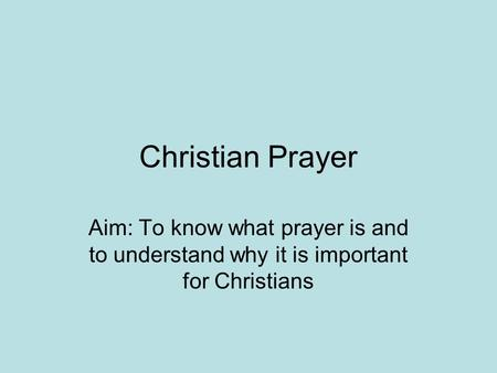 Christian Prayer Aim: To know what prayer is and to understand why it is important for Christians.
