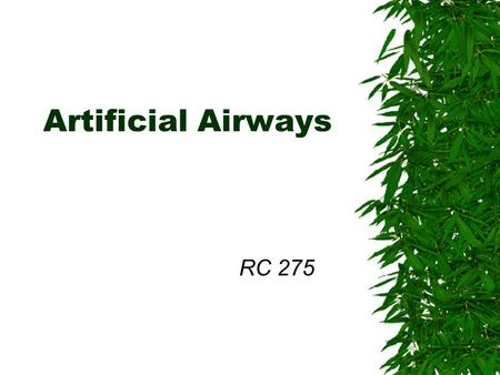 Artificial Airways RC 275 Indications for an Artificial Airway  To facilitate mechanical ventilation  To protect the airway, eg, prevent aspiration.