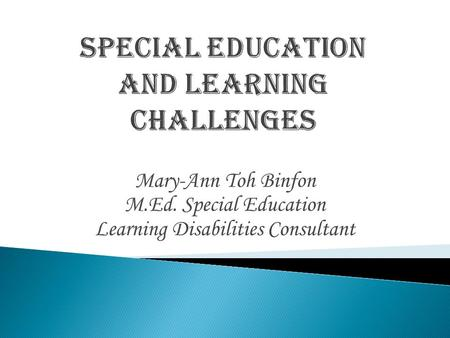 Mary-Ann Toh Binfon M.Ed. Special Education Learning Disabilities Consultant.