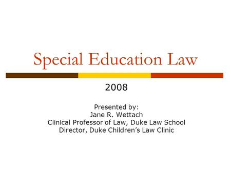 Special Education Law 2008 Presented by: Jane R. Wettach Clinical Professor of Law, Duke Law School Director, Duke Children's Law Clinic.