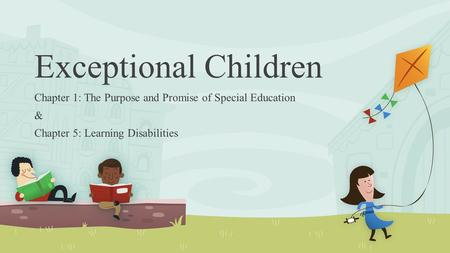 Exceptional Children Chapter 1: The Purpose and Promise of Special Education & Chapter 5: Learning Disabilities.