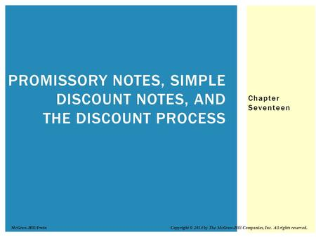 Chapter Seventeen PROMISSORY NOTES, SIMPLE DISCOUNT NOTES, AND THE DISCOUNT PROCESS Copyright © 2014 by The McGraw-Hill Companies, Inc. All rights reserved.McGraw-Hill/Irwin.