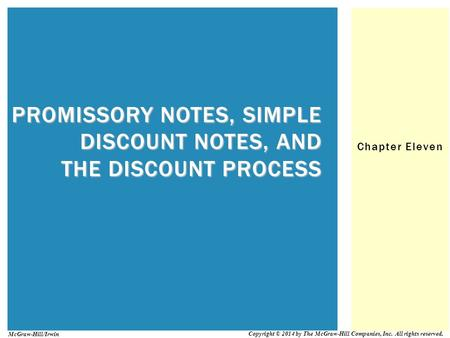 Chapter Eleven PROMISSORY NOTES, SIMPLE DISCOUNT NOTES, AND THE DISCOUNT PROCESS Copyright © 2014 by The McGraw-Hill Companies, Inc. All rights reserved.
