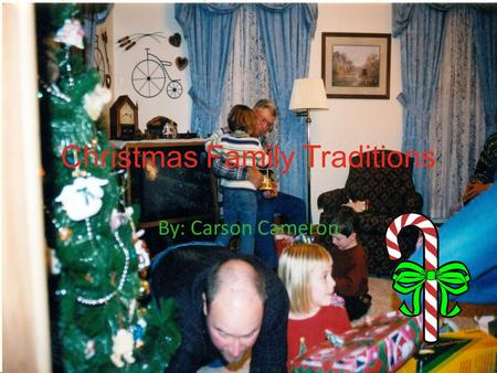 Christmas Family Traditions By: Carson Cameron What are some good traditions you And your family do during the Christmas holidays?