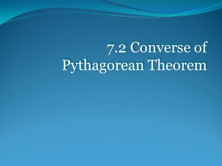 7.2 Converse of Pythagorean Theorem. REMEMBER: The hypotenuse of a triangle is the longest side.