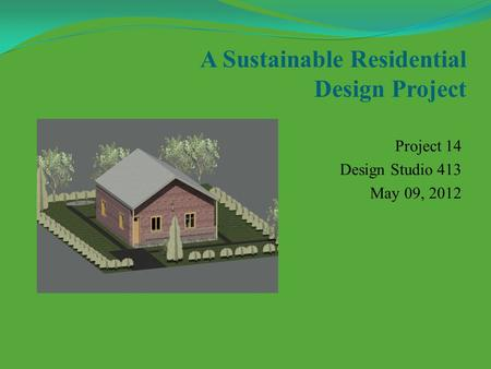 A Sustainable Residential Design Project Project 14 Design Studio 413 May 09, 2012.