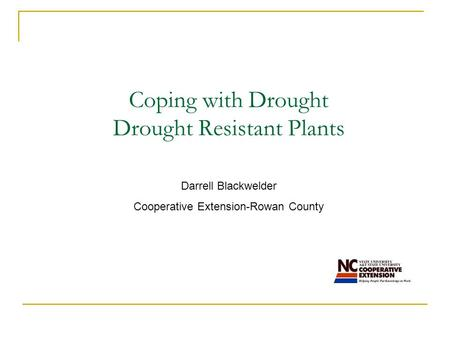 Coping with Drought Drought Resistant Plants Darrell Blackwelder Cooperative Extension-Rowan County.