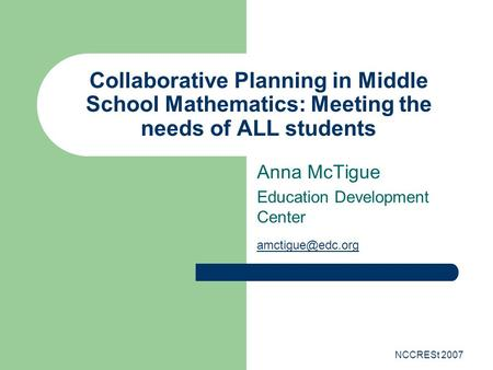 NCCRESt 2007 Collaborative Planning in Middle School Mathematics: Meeting the needs of ALL students Anna McTigue Education Development Center