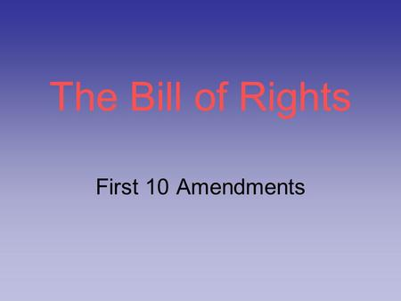 The Bill of Rights First 10 Amendments. Reason… States would not ratify Constitution until individual & states' rights were guaranteed Limit power of.