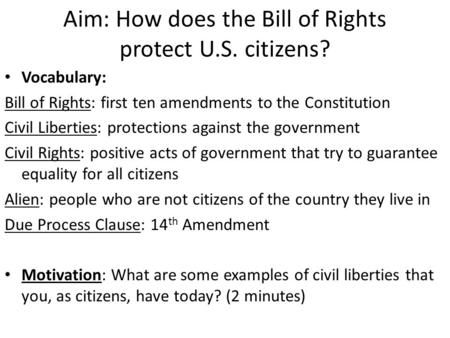 Aim: How does the Bill of Rights protect U.S. citizens? Vocabulary: Bill of Rights: first ten amendments to the Constitution Civil Liberties: protections.