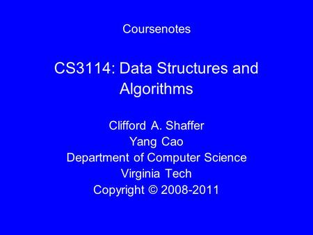 Coursenotes CS3114: Data Structures and Algorithms Clifford A. Shaffer Yang Cao Department of Computer Science Virginia Tech Copyright © 2008-2011.