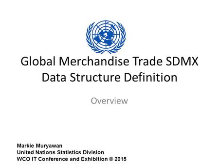 Global Merchandise Trade SDMX Data Structure Definition Overview Markie Muryawan United Nations Statistics Division WCO IT Conference and Exhibition ©