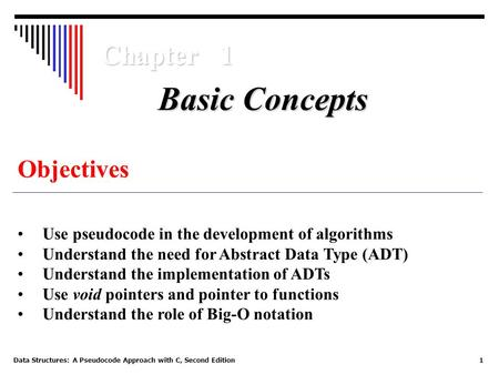 Data Structures: A Pseudocode Approach with C, Second Edition1 Chapter 1 Objectives Use pseudocode in the development of algorithms Understand the need.