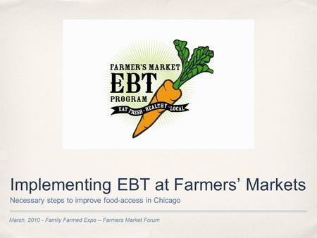 March, 2010 - Family Farmed Expo – Farmers Market Forum Implementing EBT at Farmers' Markets Necessary steps to improve food-access in Chicago.