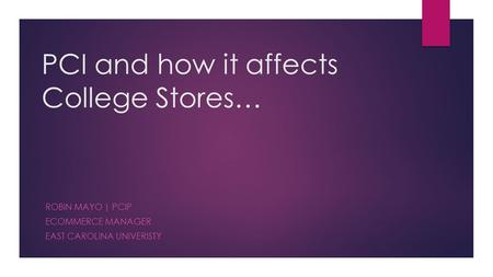 PCI and how it affects College Stores… ROBIN MAYO | PCIP ECOMMERCE MANAGER EAST CAROLINA UNIVERISTY.