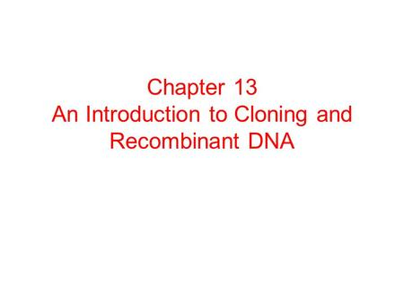 Chapter 13 An Introduction to Cloning and Recombinant DNA.