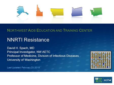 N ORTHWEST A IDS E DUCATION AND T RAINING C ENTER NNRTI Resistance David H. Spach, MD Principal Investigator, NW AETC Professor of Medicine, Division of.