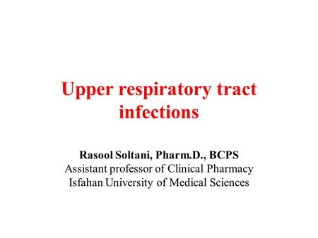Upper respiratory tract infections Rasool Soltani, Pharm.D., BCPS Assistant professor of Clinical Pharmacy Isfahan University of Medical Sciences.