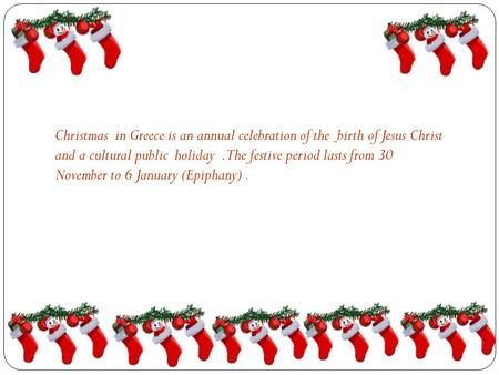 Christmas in Greece is an annual celebration of the birth of Jesus Christ and a cultural public holiday.The festive period lasts from 30 November to 6.