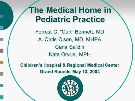 "The Medical Home in Pediatric Practice Forrest C. ""Curt"" Bennett, MD A. Chris Olson, MD, MHPA Carla Salldin Kate Orville, MPH Children's Hospital & Regional."