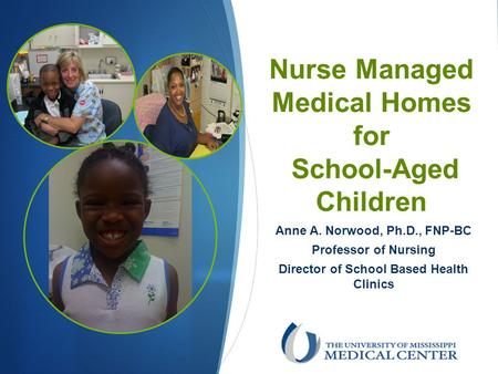 Nurse Managed Medical Homes for School-Aged Children Anne A. Norwood, Ph.D., FNP-BC Professor of Nursing Director of School Based Health Clinics.