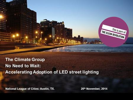 National League of Cities: Austin, TX. 20 th November, 2014 The Climate Group No Need to Wait: Accelerating Adoption of LED street lighting.