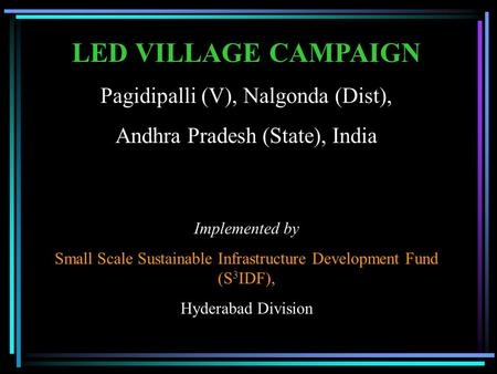 LED VILLAGE CAMPAIGN Pagidipalli (V), Nalgonda (Dist), Andhra Pradesh (State), India Implemented by Small Scale Sustainable Infrastructure Development.