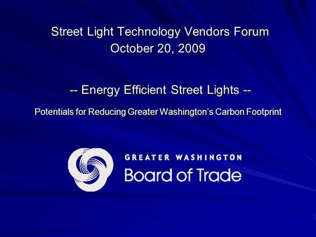 Street Light Technology Vendors Forum October 20, 2009 -- Energy Efficient Street Lights -- Potentials for Reducing Greater Washington's Carbon Footprint.
