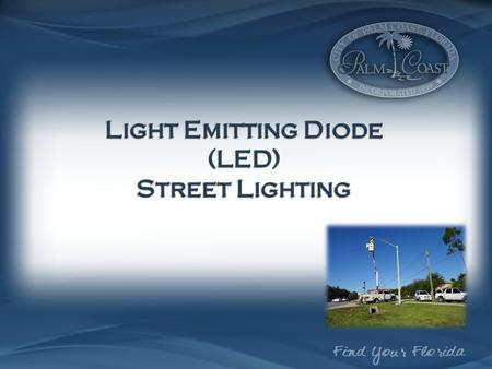 Light Emitting Diode (LED) Street Lighting. Strategic Action Plan 2014 & 2015 Performance Measures: Tracking FP&L Pilot Project on Palm Coast Parkway.