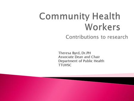 Contributions to research Theresa Byrd, Dr.PH Associate Dean and Chair Department of Public Health TTUHSC.