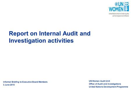 Report on Internal Audit and Investigation activities UN Women Audit Unit Office of Audit and Investigations United Nations Development Programme Informal.