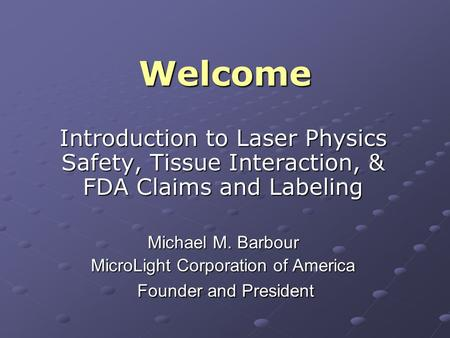 Welcome Introduction to Laser Physics Safety, Tissue Interaction, & FDA Claims and Labeling Michael M. Barbour MicroLight Corporation of America Founder.