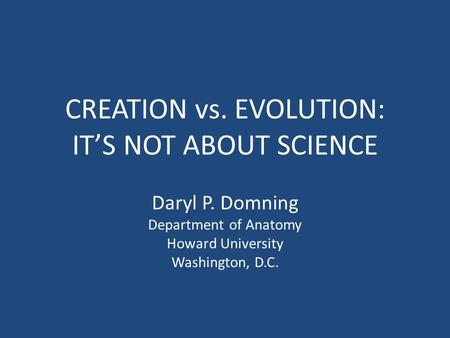 CREATION vs. EVOLUTION: IT'S NOT ABOUT SCIENCE Daryl P. Domning Department of Anatomy Howard University Washington, D.C.