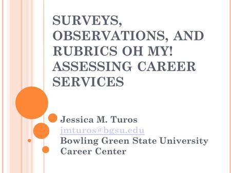 SURVEYS, OBSERVATIONS, AND RUBRICS OH MY! ASSESSING CAREER SERVICES Jessica M. Turos Bowling Green State University Career Center.