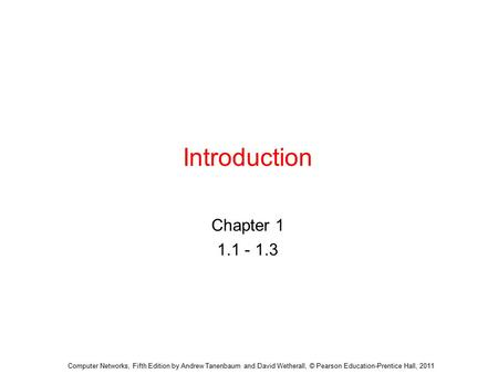 Introduction Chapter 1 1.1 - 1.3 Computer Networks, Fifth Edition by Andrew Tanenbaum and David Wetherall, © Pearson Education-Prentice Hall, 2011.