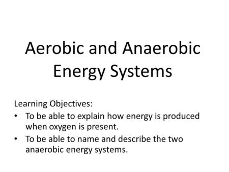 Aerobic and Anaerobic Energy Systems Learning Objectives: To be able to explain how energy is produced when oxygen is present. To be able to name and describe.