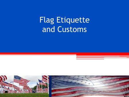 Flag Etiquette and Customs. OBJECTIVES Following completion of this session you will be able to: Understand the development of our Nation's flag Recognize.
