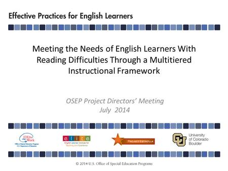 Meeting the Needs of English Learners With Reading Difficulties Through a Multitiered Instructional Framework OSEP Project Directors' Meeting July 2014.