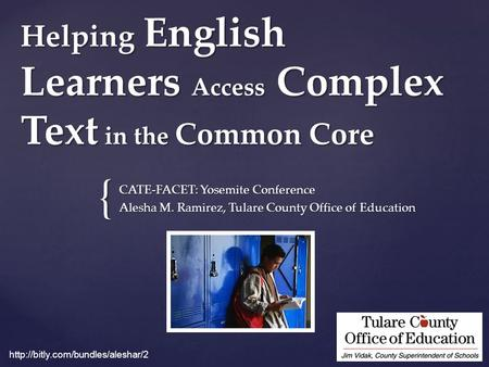{ Helping English Learners Access Complex Text in the Common Core CATE-FACET: Yosemite Conference Alesha M. Ramirez, Tulare County Office of Education.