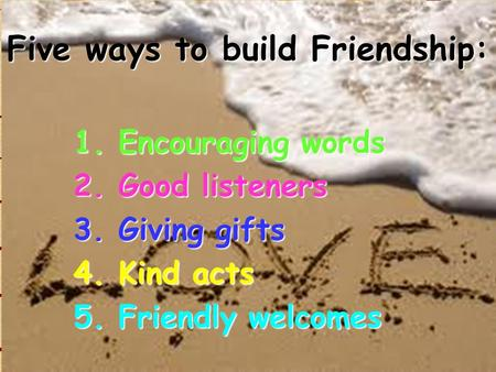 Five ways to build Friendship: 1. Encouraging words 2. Good listeners 3. Giving gifts 4. Kind acts 5. Friendly welcomes.