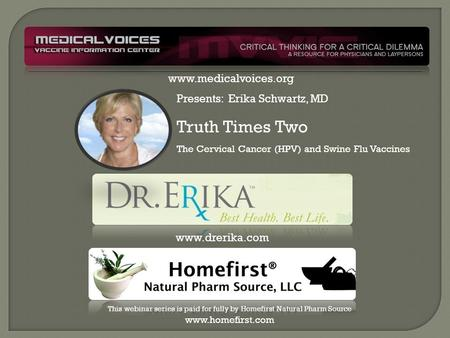Presents: Erika Schwartz, MD Truth Times Two The Cervical Cancer (HPV) and Swine Flu Vaccines www.drerika.com This webinar series is paid for fully by.