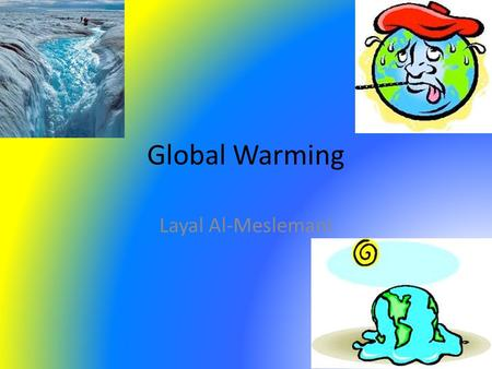 Global Warming Layal Al-Meslemani. What is Global Warming? Global Warming is basically when the temperature rises (heats up). This happens when greenhouse.