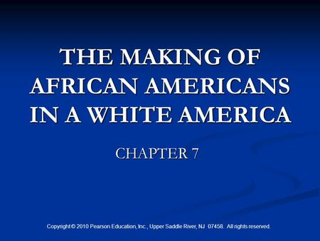 Copyright © 2010 Pearson Education, Inc., Upper Saddle River, NJ 07458. All rights reserved. THE MAKING OF AFRICAN AMERICANS IN A WHITE AMERICA CHAPTER.