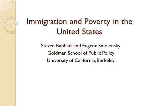 Immigration and Poverty in the United States Steven Raphael and Eugene Smolensky Goldman School of Public Policy University of California, Berkeley.