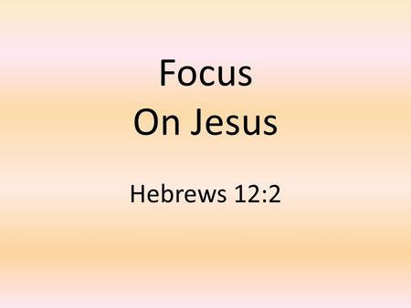 Focus On Jesus Hebrews 12:2.