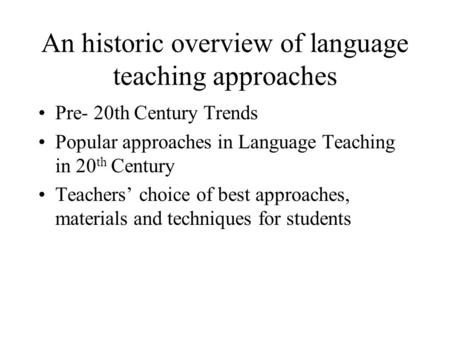 An historic overview of language teaching approaches Pre- 20th Century Trends Popular approaches in Language Teaching in 20 th Century Teachers' choice.