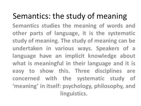 Semantics: the study of meaning Semantics studies the meaning of words and other parts of language, it is the systematic study of meaning. The study of.