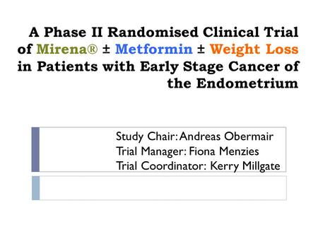 A Phase II Randomised Clinical Trial of Mirena® ± Metformin ± Weight Loss in Patients with Early Stage Cancer of the Endometrium Study Chair: Andreas Obermair.