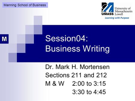 Session04: Business Writing Dr. Mark H. Mortensen Sections 211 and 212 M & W2:00 to 3:15 3:30 to 4:45 Manning School of Business.